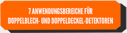 7 ANWENDUNGSBEREICHE FÜR DOPPELBLECH- UND DOPPELDECKEL-DETEKTOREN